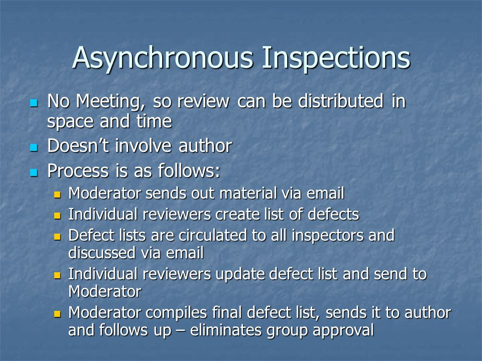 Asynchronous Inspections No Meeting, so review can be distributed in space and time No Meeting, so review can be distributed in space and time Doesn't involve author Doesn't involve author Process is as follows: Process is as follows: Moderator sends out material via email Moderator sends out material via email Individual reviewers create list of defects Individual reviewers create list of defects Defect lists are circulated to all inspectors and discussed via email Defect lists are circulated to all inspectors and discussed via email Individual reviewers update defect list and send to Moderator Individual reviewers update defect list and send to Moderator Moderator compiles final defect list, sends it to author and follows up – eliminates group approval Moderator compiles final defect list, sends it to author and follows up – eliminates group approval