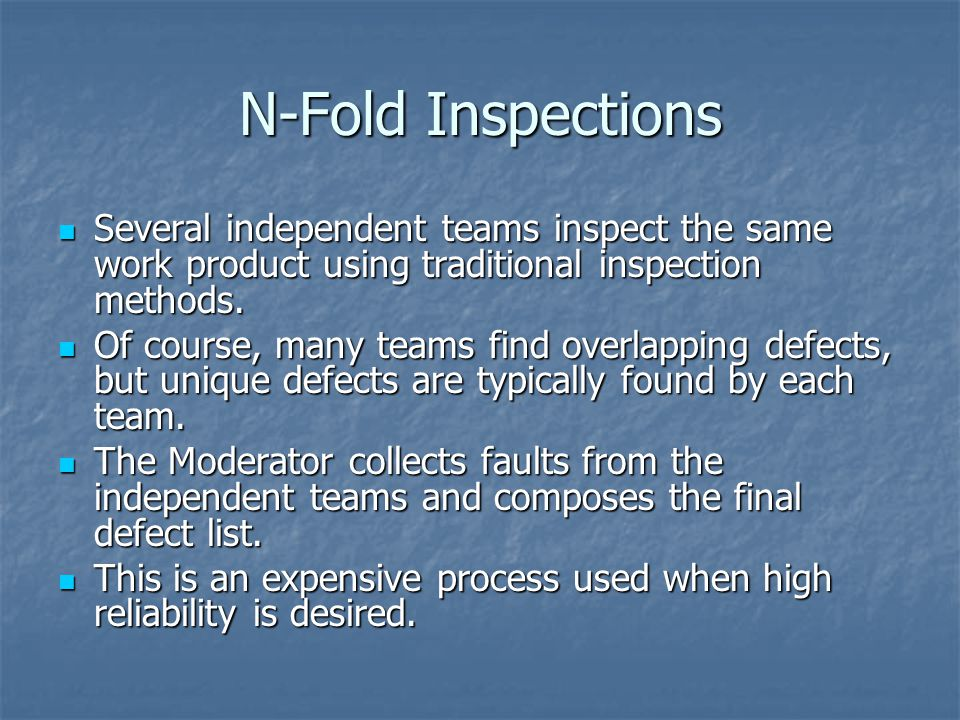 N-Fold Inspections Several independent teams inspect the same work product using traditional inspection methods.