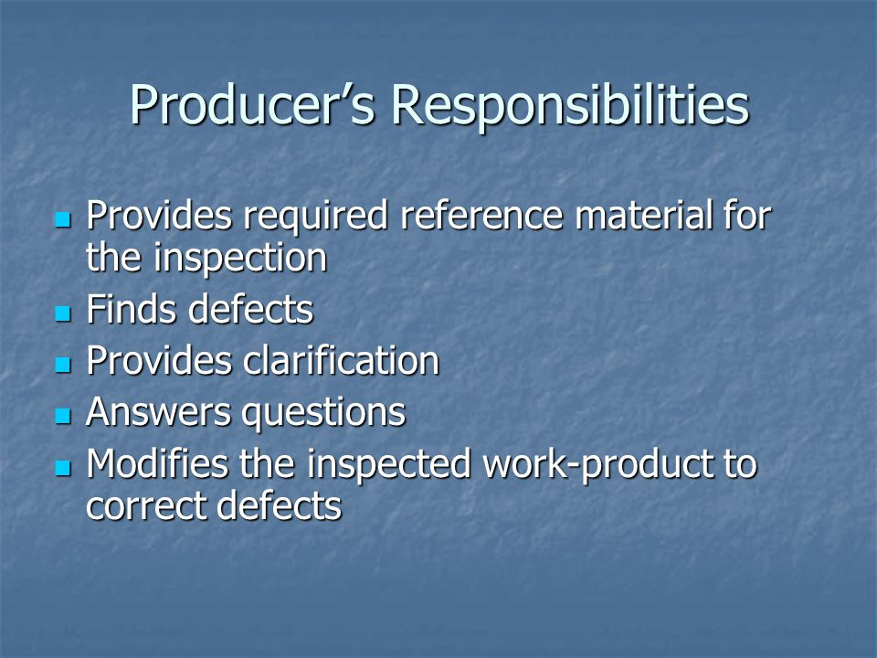 Producer's Responsibilities Provides required reference material for the inspection Provides required reference material for the inspection Finds defects Finds defects Provides clarification Provides clarification Answers questions Answers questions Modifies the inspected work-product to correct defects Modifies the inspected work-product to correct defects