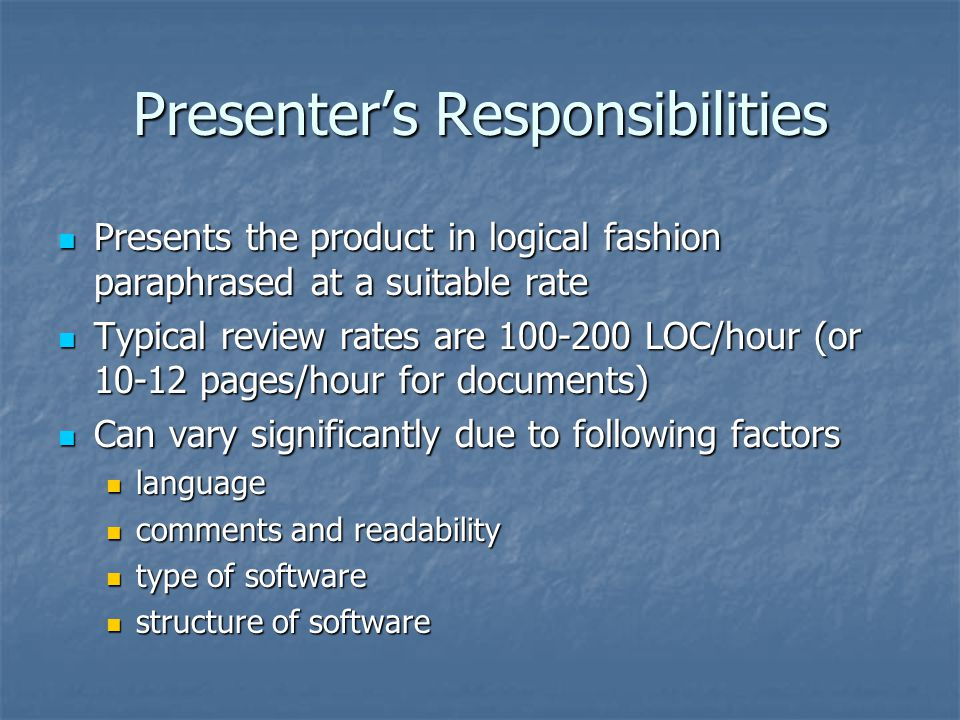 Presenter's Responsibilities Presents the product in logical fashion paraphrased at a suitable rate Presents the product in logical fashion paraphrased at a suitable rate Typical review rates are 100-200 LOC/hour (or 10-12 pages/hour for documents) Typical review rates are 100-200 LOC/hour (or 10-12 pages/hour for documents) Can vary significantly due to following factors Can vary significantly due to following factors language language comments and readability comments and readability type of software type of software structure of software structure of software