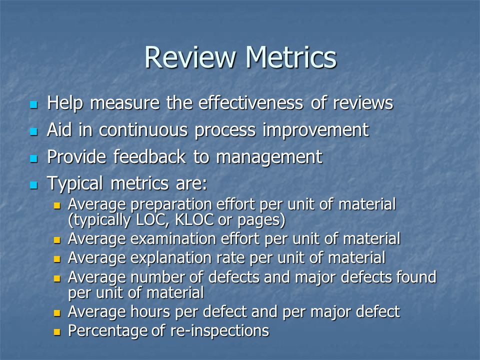 Review Metrics Help measure the effectiveness of reviews Help measure the effectiveness of reviews Aid in continuous process improvement Aid in continuous process improvement Provide feedback to management Provide feedback to management Typical metrics are: Typical metrics are: Average preparation effort per unit of material (typically LOC, KLOC or pages) Average preparation effort per unit of material (typically LOC, KLOC or pages) Average examination effort per unit of material Average examination effort per unit of material Average explanation rate per unit of material Average explanation rate per unit of material Average number of defects and major defects found per unit of material Average number of defects and major defects found per unit of material Average hours per defect and per major defect Average hours per defect and per major defect Percentage of re-inspections Percentage of re-inspections