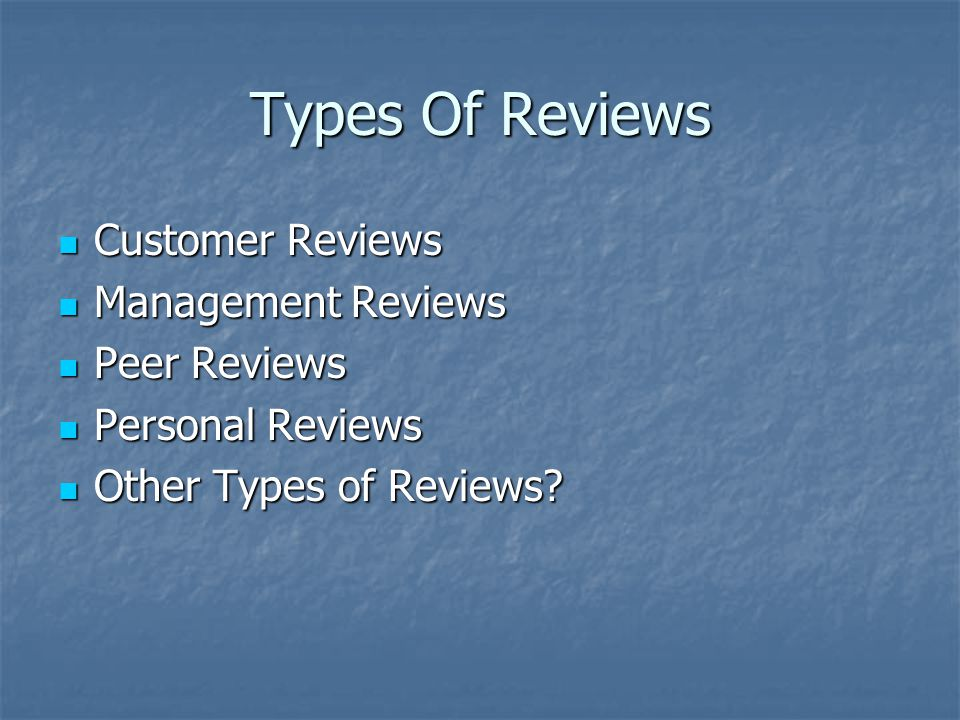 Types Of Reviews Customer Reviews Customer Reviews Management Reviews Management Reviews Peer Reviews Peer Reviews Personal Reviews Personal Reviews Other Types of Reviews.