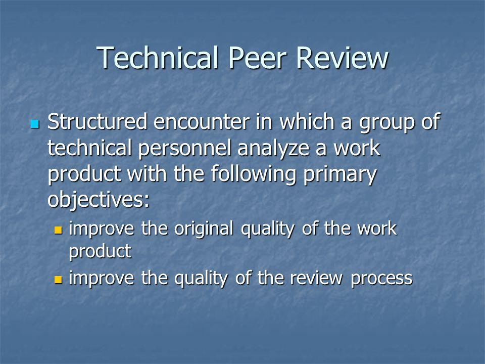 Technical Peer Review Structured encounter in which a group of technical personnel analyze a work product with the following primary objectives: Structured encounter in which a group of technical personnel analyze a work product with the following primary objectives: improve the original quality of the work product improve the original quality of the work product improve the quality of the review process improve the quality of the review process