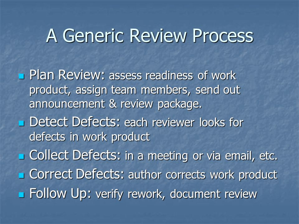 A Generic Review Process Plan Review: assess readiness of work product, assign team members, send out announcement & review package.