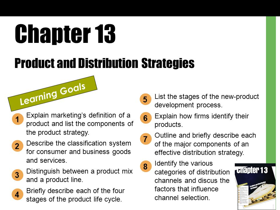 Chapter 13 Product and Distribution Strategies Learning Goals Explain marketing's definition of a product and list the components of the product strat