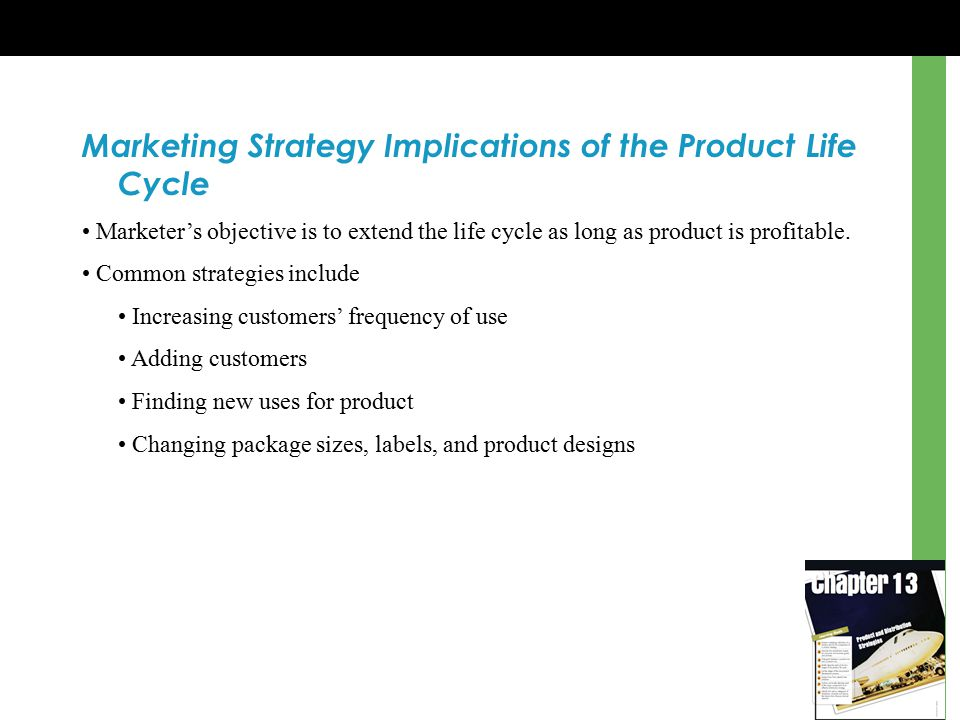 Marketing Strategy Implications of the Product Life Cycle Marketer's objective is to extend the life cycle as long as product is profitable.