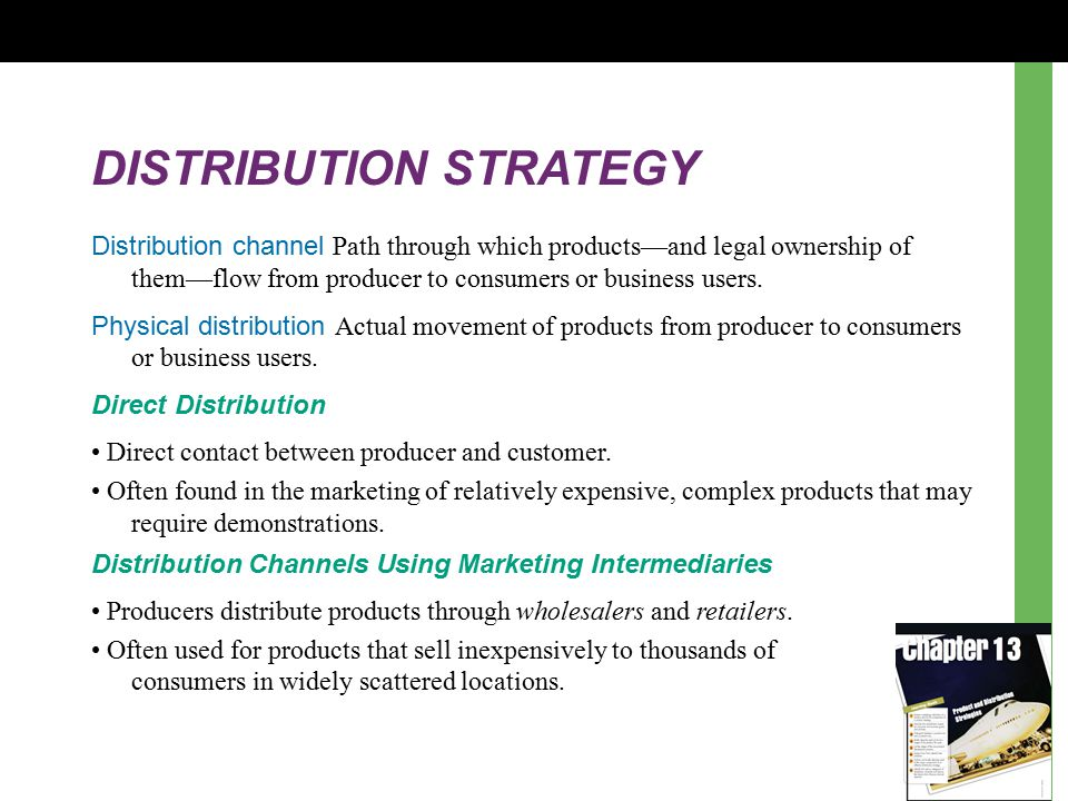 DISTRIBUTION STRATEGY Distribution channel Path through which products—and legal ownership of them—flow from producer to consumers or business users.