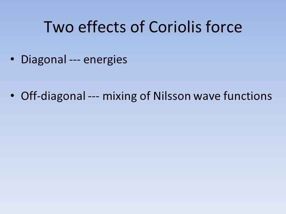 Two effects of Coriolis force Diagonal --- energies Off-diagonal --- mixing of Nilsson wave functions