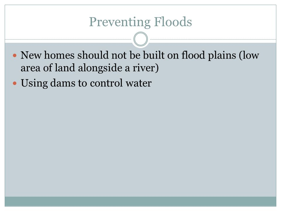 Preventing Floods New homes should not be built on flood plains (low area of land alongside a river) Using dams to control water