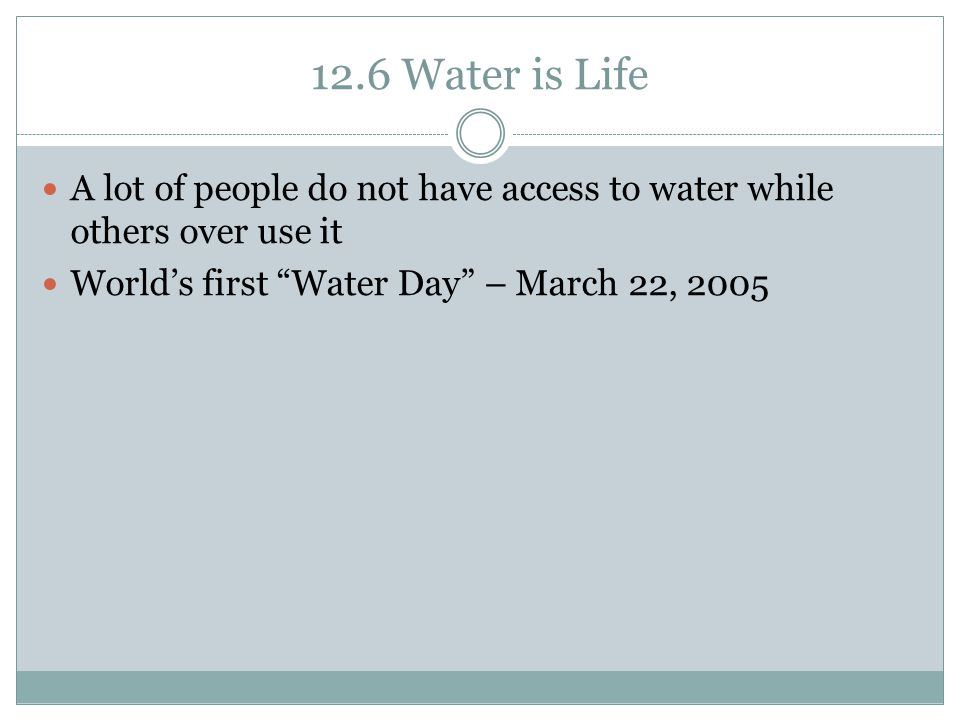 "12.6 Water is Life A lot of people do not have access to water while others over use it World's first ""Water Day"" – March 22, 2005"