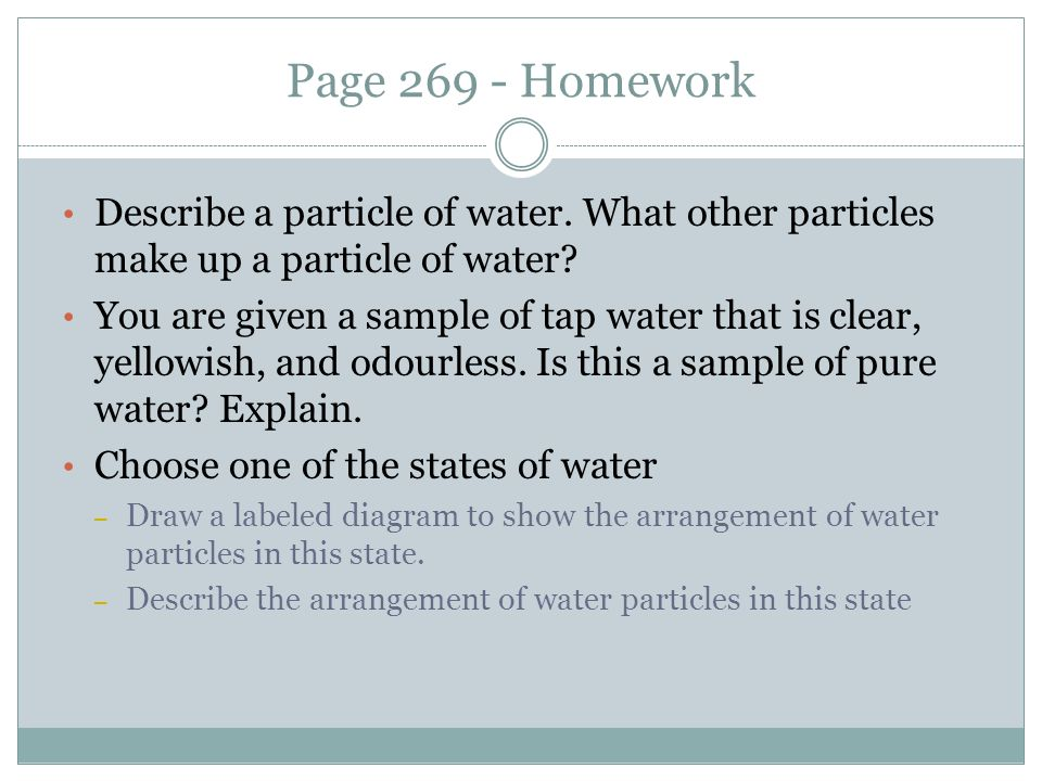 Page 269 - Homework Describe a particle of water. What other particles make up a particle of water? You are given a sample of tap water that is clear,