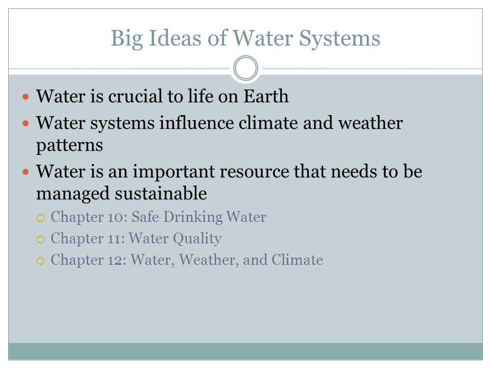 Big Ideas of Water Systems Water is crucial to life on Earth Water systems influence climate and weather patterns Water is an important resource that