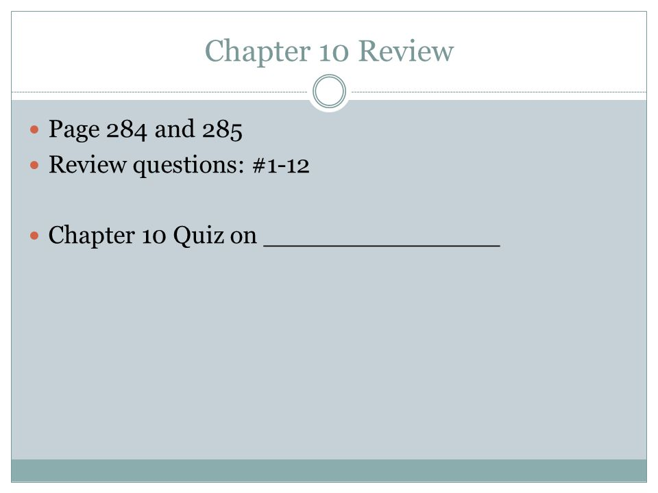 Chapter 10 Review Page 284 and 285 Review questions: #1-12 Chapter 10 Quiz on _______________