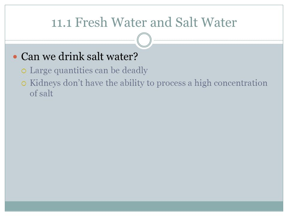 11.1 Fresh Water and Salt Water Can we drink salt water?  Large quantities can be deadly  Kidneys don't have the ability to process a high concentra