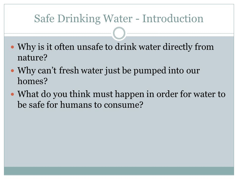 Safe Drinking Water - Introduction Why is it often unsafe to drink water directly from nature? Why can't fresh water just be pumped into our homes? Wh