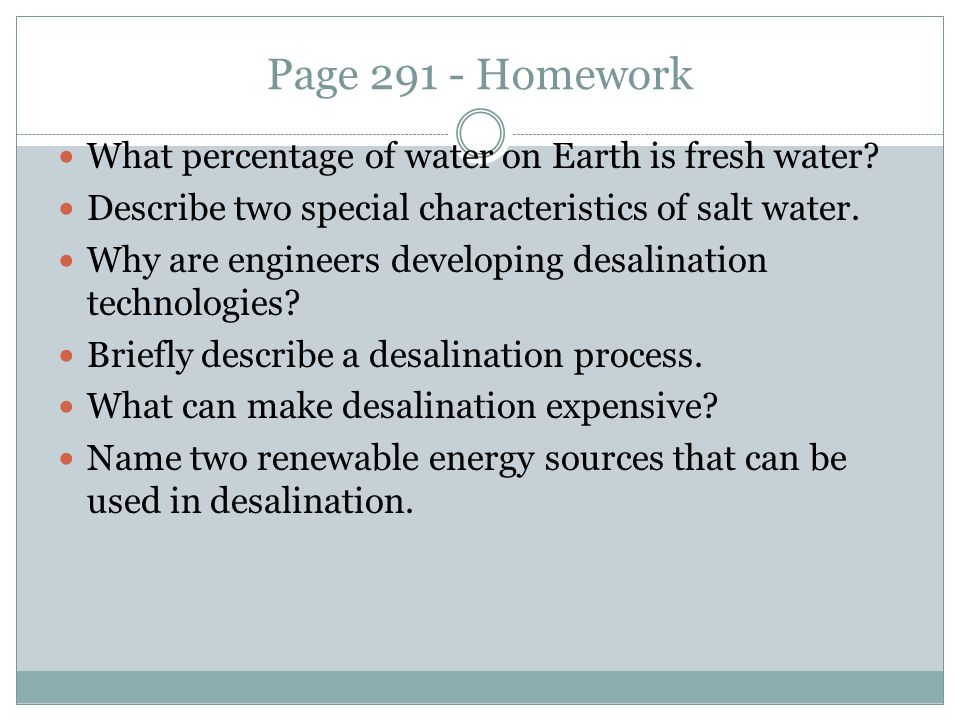 Page 291 - Homework What percentage of water on Earth is fresh water? Describe two special characteristics of salt water. Why are engineers developing