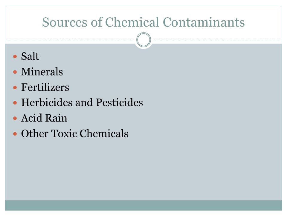 Sources of Chemical Contaminants Salt Minerals Fertilizers Herbicides and Pesticides Acid Rain Other Toxic Chemicals