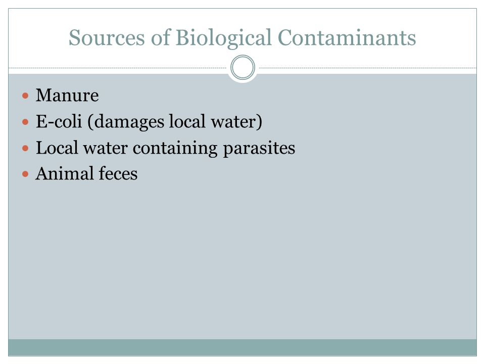 Sources of Biological Contaminants Manure E-coli (damages local water) Local water containing parasites Animal feces