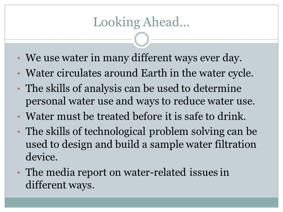 Looking Ahead… We use water in many different ways ever day. Water circulates around Earth in the water cycle. The skills of analysis can be used to d