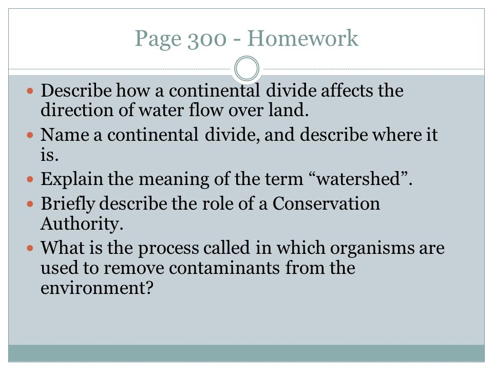 Page 300 - Homework Describe how a continental divide affects the direction of water flow over land. Name a continental divide, and describe where it