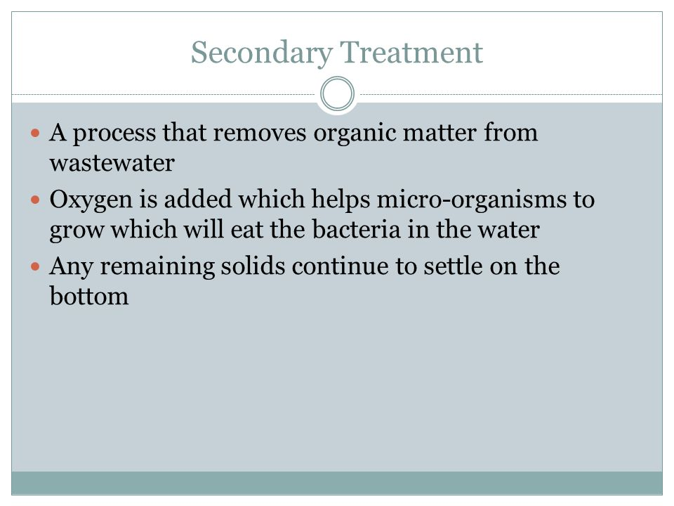 Secondary Treatment A process that removes organic matter from wastewater Oxygen is added which helps micro-organisms to grow which will eat the bacte