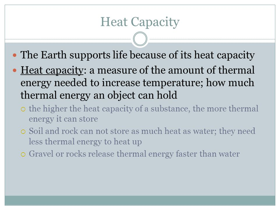 Heat Capacity The Earth supports life because of its heat capacity Heat capacity: a measure of the amount of thermal energy needed to increase tempera