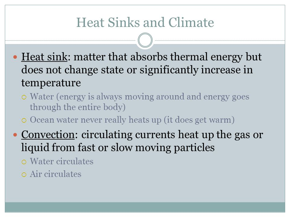 Heat Sinks and Climate Heat sink: matter that absorbs thermal energy but does not change state or significantly increase in temperature  Water (energ