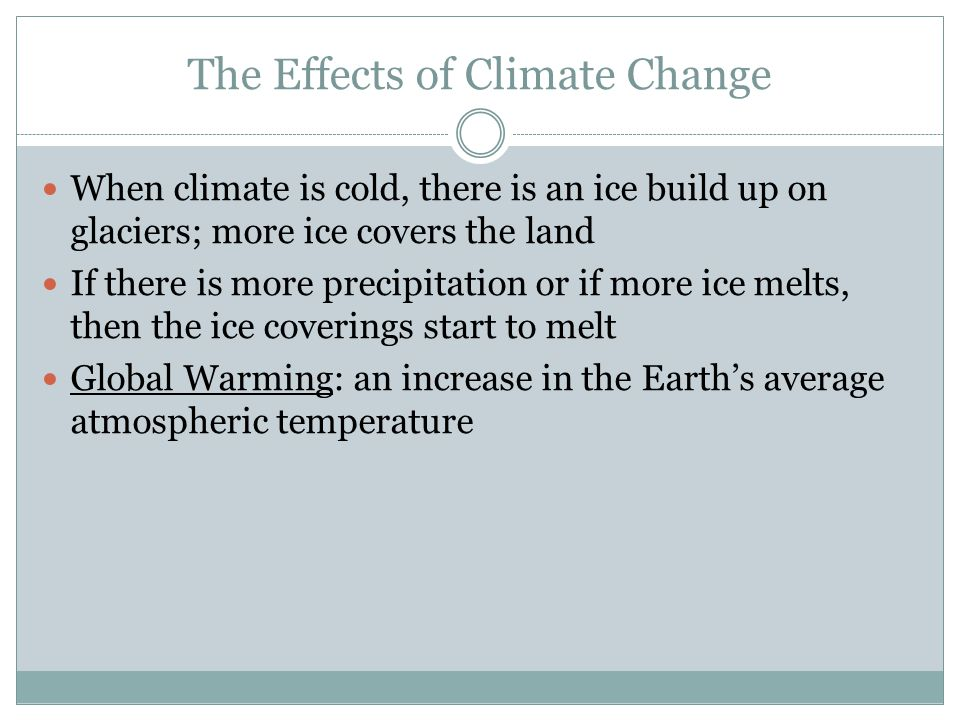 The Effects of Climate Change When climate is cold, there is an ice build up on glaciers; more ice covers the land If there is more precipitation or i
