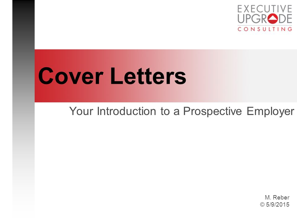 M. Reber © 5/9/2015 Cover Letters Your Introduction to a Prospective Employer