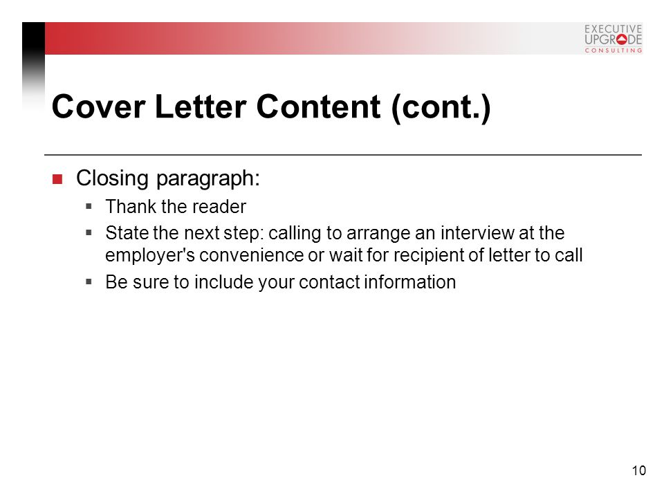 10 Cover Letter Content (cont.) Closing paragraph:  Thank the reader  State the next step: calling to arrange an interview at the employer s convenience or wait for recipient of letter to call  Be sure to include your contact information