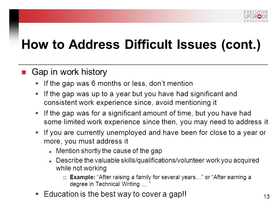 13 How to Address Difficult Issues (cont.) Gap in work history  If the gap was 6 months or less, don't mention  If the gap was up to a year but you have had significant and consistent work experience since, avoid mentioning it  If the gap was for a significant amount of time, but you have had some limited work experience since then, you may need to address it  If you are currently unemployed and have been for close to a year or more, you must address it Mention shortly the cause of the gap Describe the valuable skills/qualifications/volunteer work you acquired while not working  Example: After raising a family for several years… or After earning a degree in Technical Writing …  Education is the best way to cover a gap!!