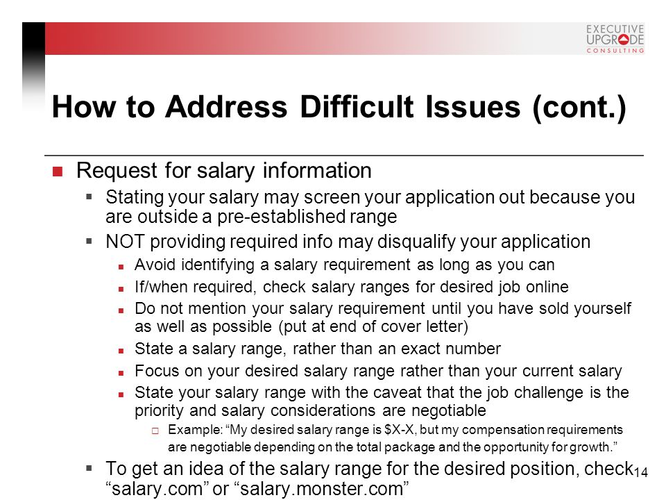 14 How to Address Difficult Issues (cont.) Request for salary information  Stating your salary may screen your application out because you are outside a pre-established range  NOT providing required info may disqualify your application Avoid identifying a salary requirement as long as you can If/when required, check salary ranges for desired job online Do not mention your salary requirement until you have sold yourself as well as possible (put at end of cover letter) State a salary range, rather than an exact number Focus on your desired salary range rather than your current salary State your salary range with the caveat that the job challenge is the priority and salary considerations are negotiable  Example: My desired salary range is $X-X, but my compensation requirements are negotiable depending on the total package and the opportunity for growth.  To get an idea of the salary range for the desired position, check salary.com or salary.monster.com