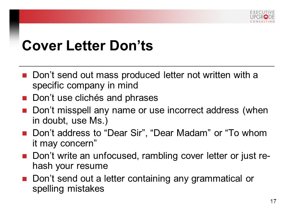 17 Cover Letter Don'ts Don't send out mass produced letter not written with a specific company in mind Don't use clichés and phrases Don't misspell any name or use incorrect address (when in doubt, use Ms.) Don't address to Dear Sir , Dear Madam or To whom it may concern Don't write an unfocused, rambling cover letter or just re- hash your resume Don't send out a letter containing any grammatical or spelling mistakes