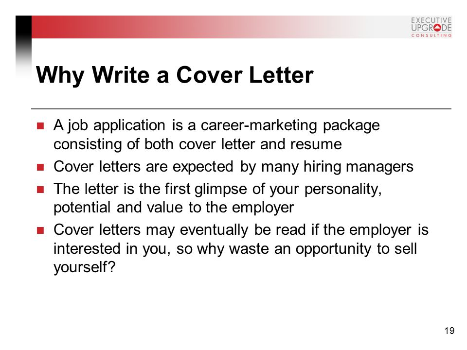 19 Why Write a Cover Letter A job application is a career-marketing package consisting of both cover letter and resume Cover letters are expected by many hiring managers The letter is the first glimpse of your personality, potential and value to the employer Cover letters may eventually be read if the employer is interested in you, so why waste an opportunity to sell yourself