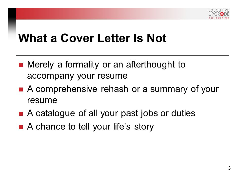 3 What a Cover Letter Is Not Merely a formality or an afterthought to accompany your resume A comprehensive rehash or a summary of your resume A catalogue of all your past jobs or duties A chance to tell your life's story