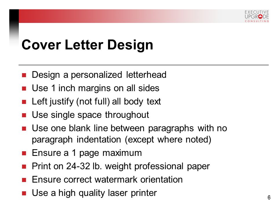 6 Cover Letter Design Design a personalized letterhead Use 1 inch margins on all sides Left justify (not full) all body text Use single space throughout Use one blank line between paragraphs with no paragraph indentation (except where noted) Ensure a 1 page maximum Print on 24-32 lb.