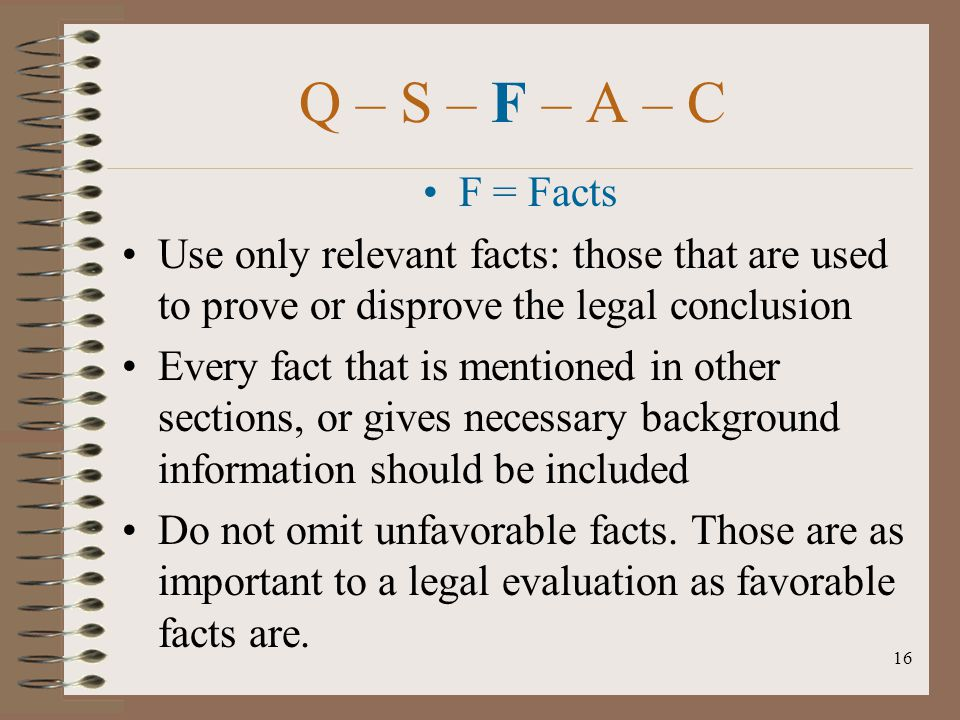 16 Q – S – F – A – C F = Facts Use only relevant facts: those that are used to prove or disprove the legal conclusion Every fact that is mentioned in
