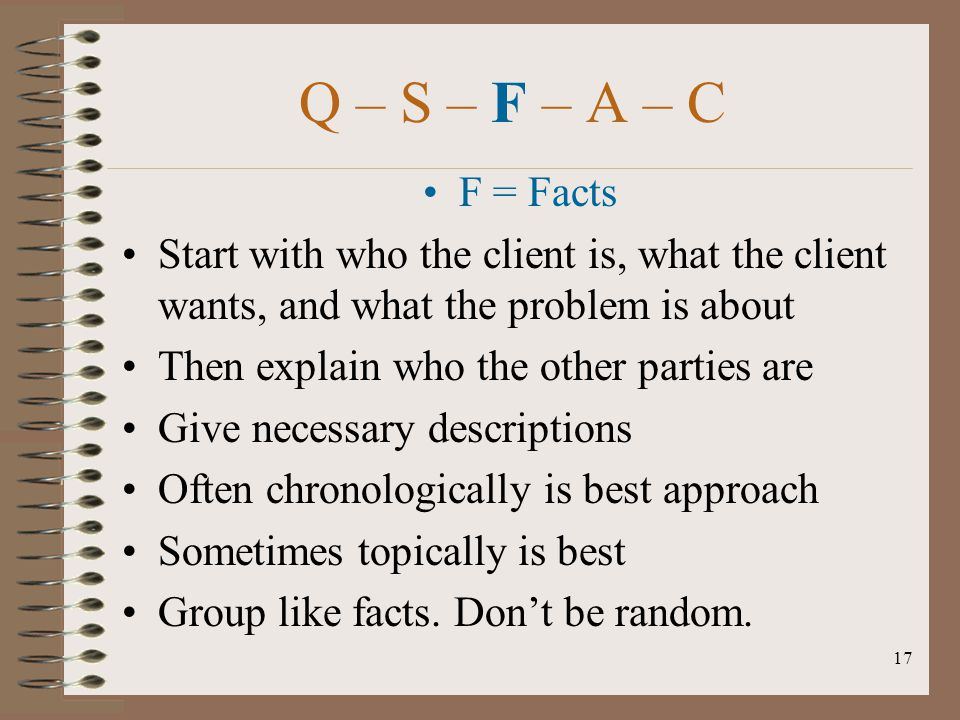 17 Q – S – F – A – C F = Facts Start with who the client is, what the client wants, and what the problem is about Then explain who the other parties a