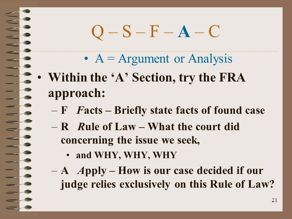21 Q – S – F – A – C A = Argument or Analysis Within the 'A' Section, try the FRA approach: –F Facts – Briefly state facts of found case –R Rule of La