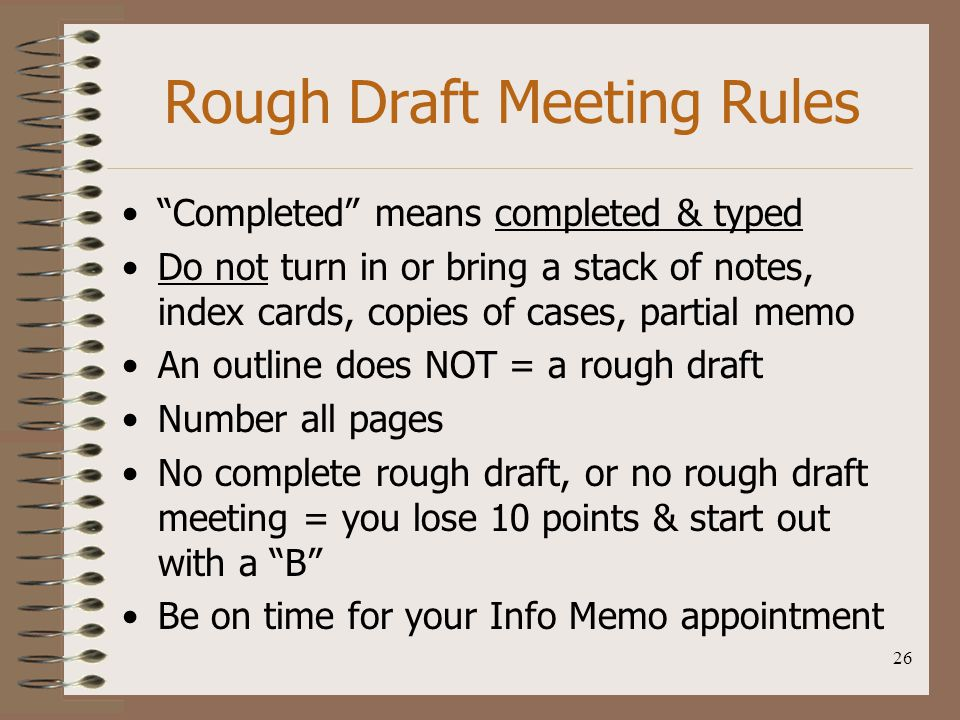 "26 Rough Draft Meeting Rules ""Completed"" means completed & typed Do not turn in or bring a stack of notes, index cards, copies of cases, partial memo"