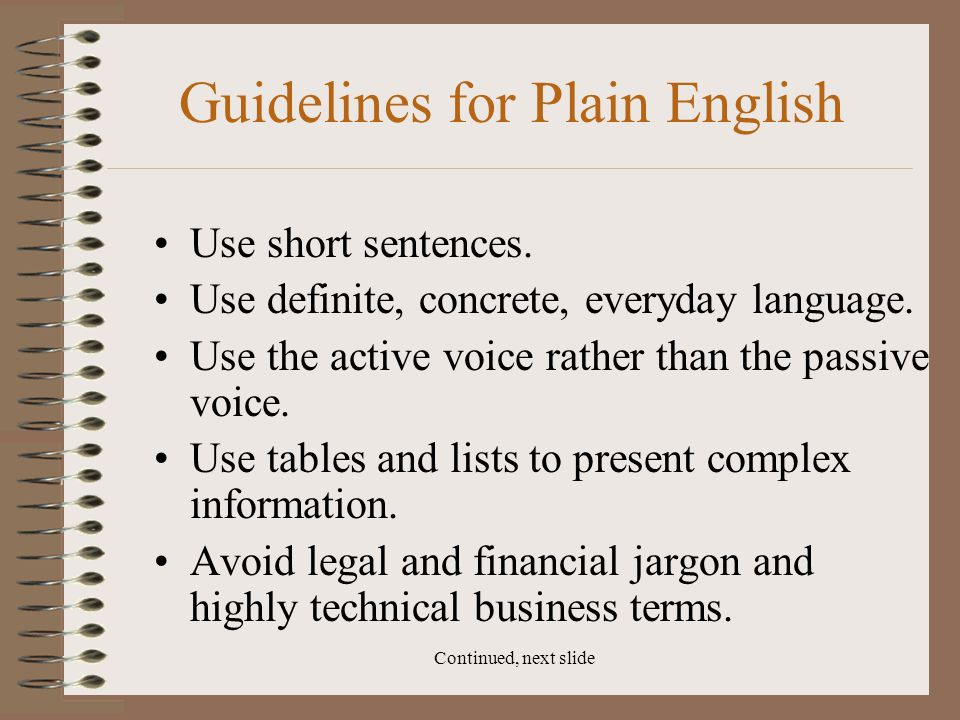 Continued, next slide Guidelines for Plain English Use short sentences. Use definite, concrete, everyday language. Use the active voice rather than th
