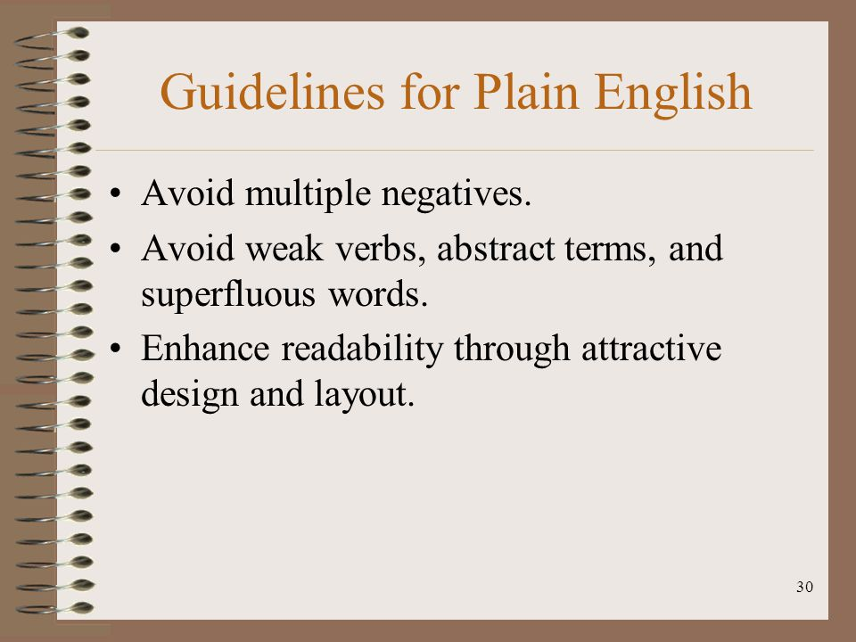 30 Guidelines for Plain English Avoid multiple negatives. Avoid weak verbs, abstract terms, and superfluous words. Enhance readability through attract