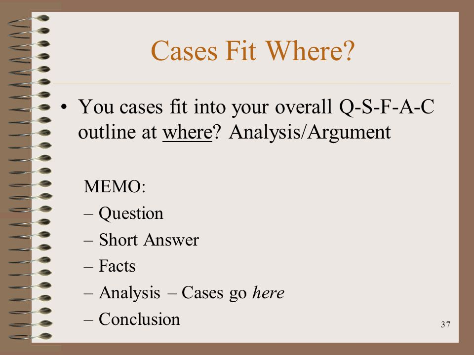 37 Cases Fit Where? You cases fit into your overall Q-S-F-A-C outline at where? Analysis/Argument MEMO: –Question –Short Answer –Facts –Analysis – Cas