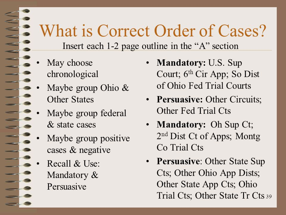39 What is Correct Order of Cases? May choose chronological Maybe group Ohio & Other States Maybe group federal & state cases Maybe group positive cas