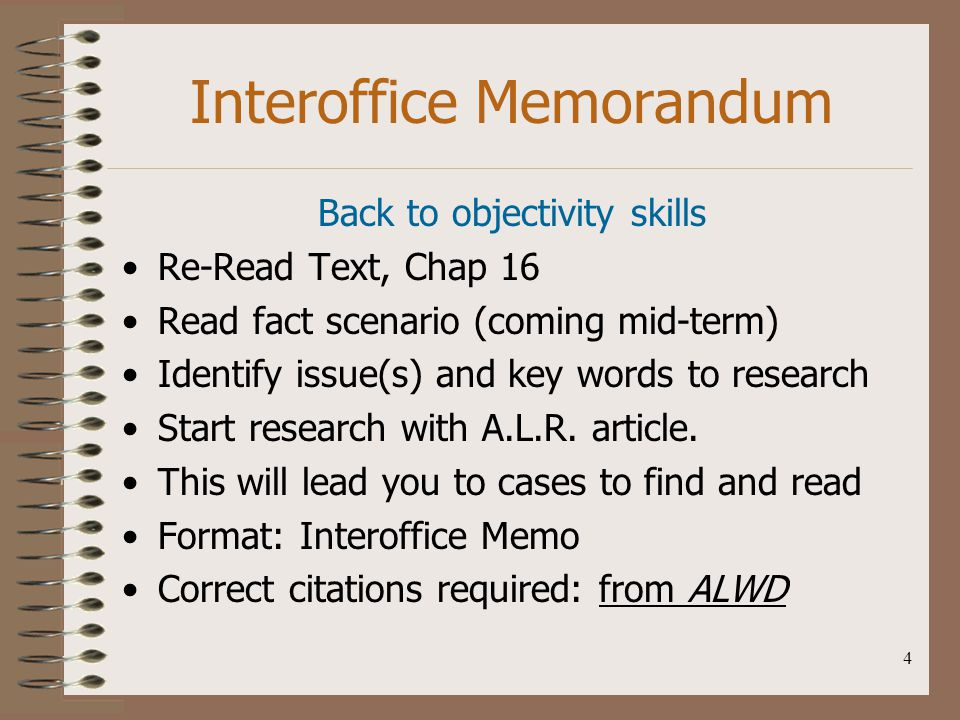 4 Interoffice Memorandum Back to objectivity skills Re-Read Text, Chap 16 Read fact scenario (coming mid-term) Identify issue(s) and key words to rese