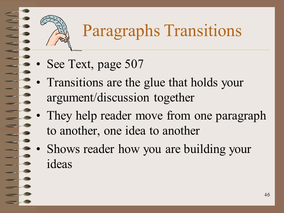 46 Paragraphs Transitions See Text, page 507 Transitions are the glue that holds your argument/discussion together They help reader move from one para