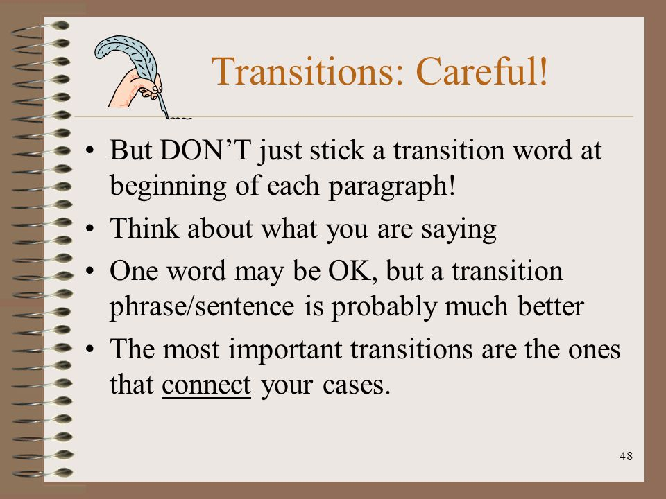 48 Transitions: Careful! But DON'T just stick a transition word at beginning of each paragraph! Think about what you are saying One word may be OK, bu