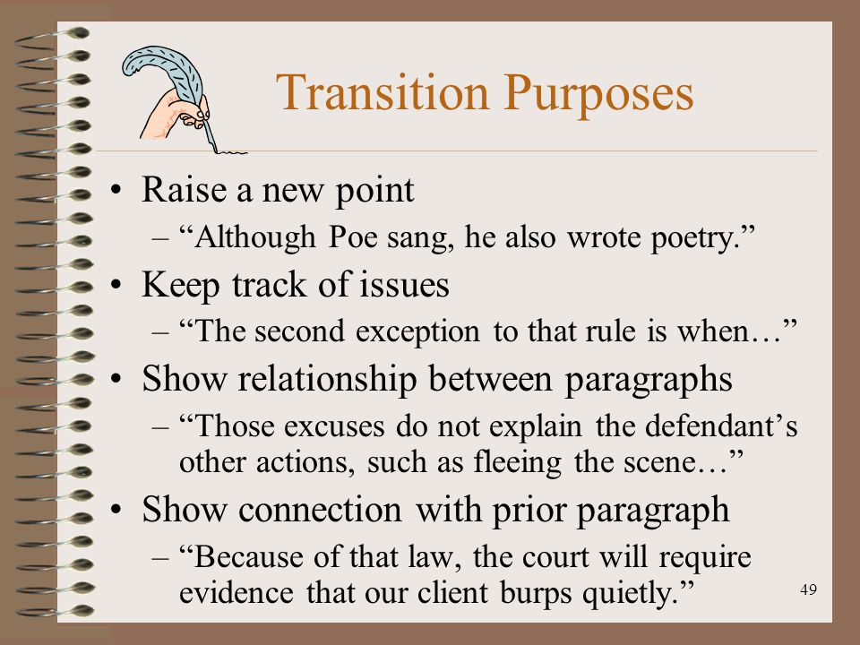 "49 Transition Purposes Raise a new point –""Although Poe sang, he also wrote poetry."" Keep track of issues –""The second exception to that rule is when…"