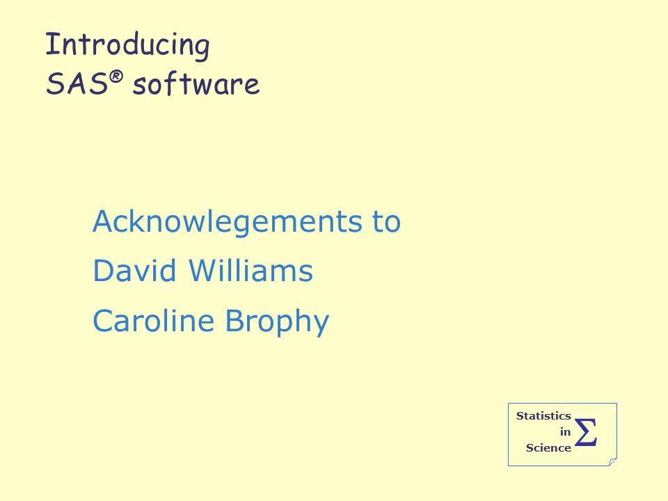 Statistics in Science  Introducing SAS ® software Acknowlegements to David Williams Caroline Brophy