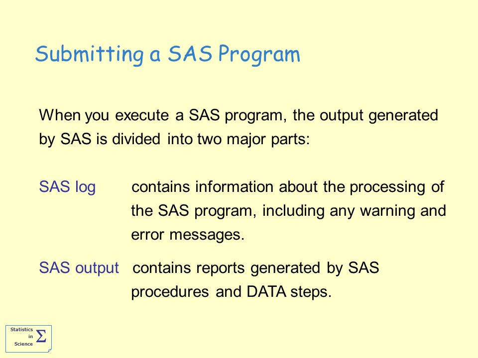Statistics in Science  When you execute a SAS program, the output generated by SAS is divided into two major parts: SAS log contains information about the processing of the SAS program, including any warning and error messages.